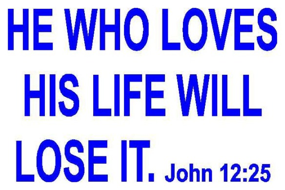 He who loves his life will lose it